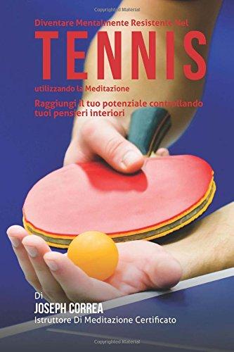 Diventare Mentalmente Resistente Nel Tennis Tavolo Utilizzando La Meditazione: Raggiungi Il Tuo Potenziale Controllando I Tuoi Pensieri Interiori