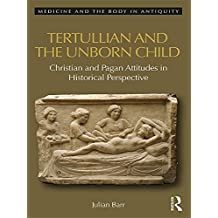 Tertullian and the Unborn Child: Christian and Pagan Attitudes in Historical Perspective (Medicine and the Body in Antiquity)