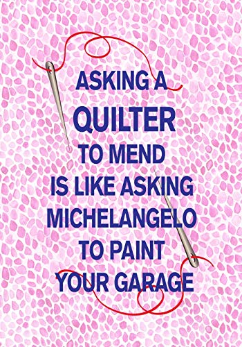 ASKING A QUILTER TO MEND IS LIKE ASKING MICHELANGELO TO PAINT YOUR GARAGE: 7x10 funny notebook for Quilt Guild : Craft Fair : Mother Quilter : Grandmother : Quilting Men - Long Arm Quilting Designs