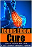 Tennis: Tennis Elbow Cure: How to Prevent and Treat Elbow Pain and Tendonitis Forever (Tennis Elbow Cure, Sports Injury, Knee Pain, Back Pain, Shoulder Pain Relief, Weight training, Book 1)