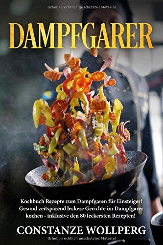 Dampfgarer:: Kochbuch Rezepte zum Dampfgaren für Einsteiger! Gesund zeitsparend leckere...