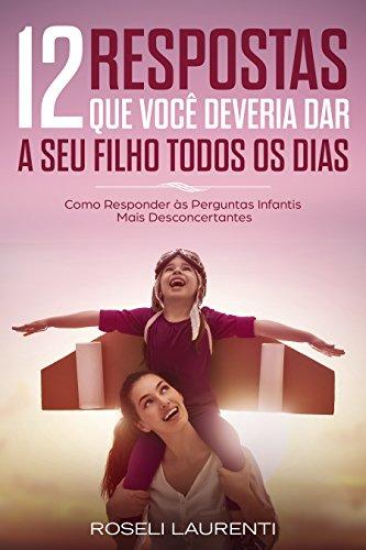 12 Respostas Que Você Deveria Dar A Seu Filho Todos Os Dias: Como Responder às Perguntas Infantis Mais Desconcertantes (Portuguese Edition)