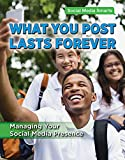 What You Post Lasts Forever: Managing Your Social Media Presence