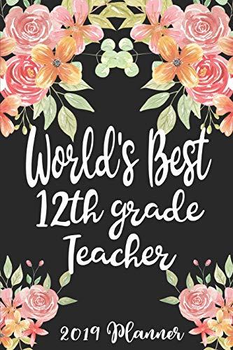 World's Best 12th Grade Teacher 2019 Planner: 52 Week Journal Planner Calendar Scheduler Organizer Appointment Notebook for Teachers, Professors, Teaching Aides, School