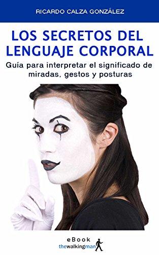 Los secretos del lenguaje corporal: Guía para interpretar el significado de miradas, gestos y posturas por Ricardo Calza González