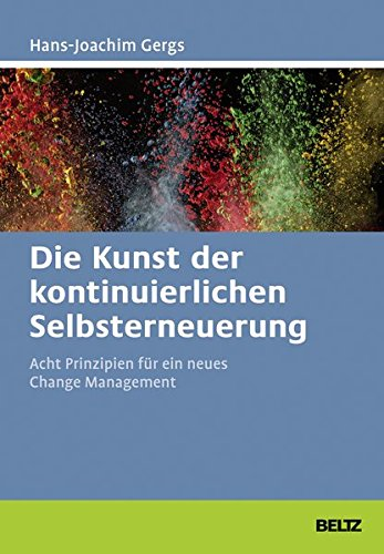 Die Kunst der kontinuierlichen Selbsterneuerung: Acht Prinzipien für ein neues Change Management. Mit Online-Materialien (Beltz Weiterbildung / Fachbuch)