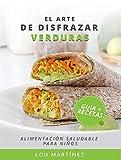 El arte de disfrazar verduras: Guía de alimentación saludable + recetario para niños
