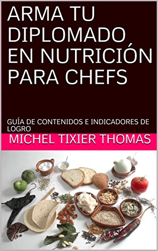 ARMA TU DIPLOMADO EN NUTRICIÓN PARA CHEFS: GUÍA DE CONTENIDOS E INDICADORES DE LOGRO por MICHEL TIXIER THOMAS
