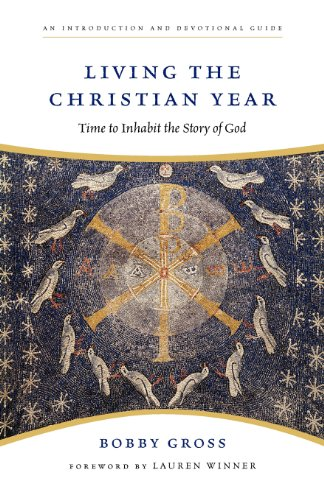 Living the Christian Year: Time to Inhabit the Story of God: An Introduction and Devotional Guide por Bobby Gross
