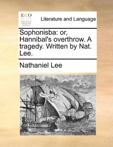Sophonisba: or, Hannibal's overthrow. A tragedy. Written by Nat. Lee.
