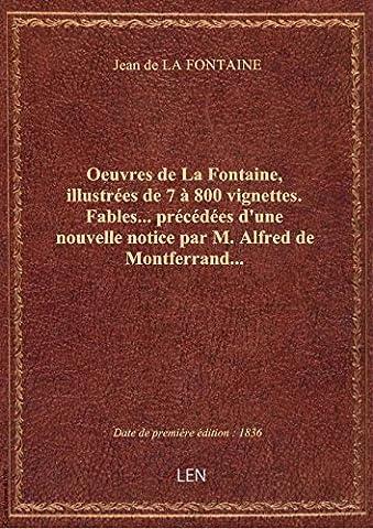 Oeuvres de La Fontaine, illustrées de 7 à 800 vignettes. Fables... précédées d'une nouvelle notice p