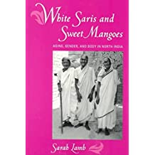 [(White Saris and Sweet Mangoes : Aging, Gender and Body in North India)] [By (author) Sarah Lamb] published on (August, 2000)