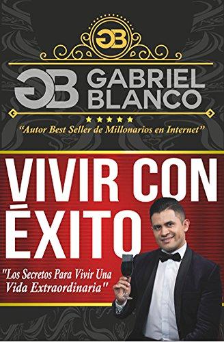 Vivir con Éxito: Los Secretos Para Vivir Una Vida Extraordinaria por Gabriel Blanco