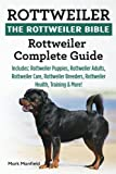 Rottweiler: The Rottweiler Bible: Rottweiler Complete Guide. Includes: Rottweiler Puppies, Rottweiler Adults, Rottweiler Care, Rottweiler Breeders, Rottweiler Health, Training & More!