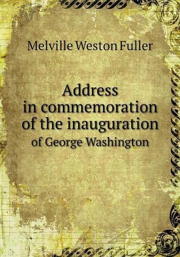 address-in-commemoration-of-the-inauguration-of-george-washington-by-melville-weston-fuller-2013-04-