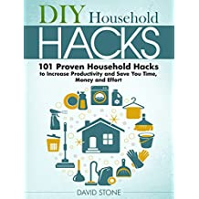 DIY Household Hacks: 101 Proven Household Hacks to Increase Productivity and Save You Time, Money and Effort (English Edition)