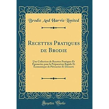 Recettes Pratiques de Brodie: Une Collection de Recettes Pratiques Et Éprouvées Pour La Préparation Rapide Et Économique de Pâtisseries Et Desserts (Classic Reprint)
