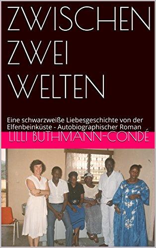 ZWISCHEN ZWEI WELTEN: Eine schwarzweiße Liebesgeschichte von der Elfenbeinküste - Autobiographischer Roman (Reihe Westafrika, Elfenbeinküste 2)