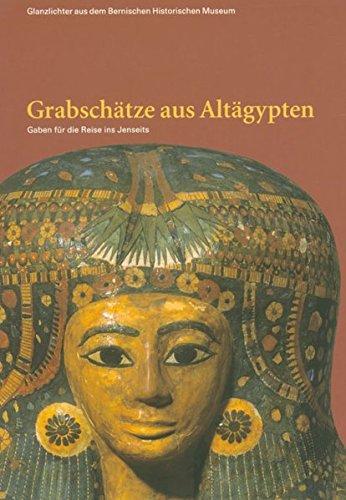 Grabschätze aus Altägypten: Gaben für die Reise ins Jenseits (Glanzlichter aus dem Bernischen Historischen Museum)