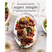 Half Baked Harvest Super Simple: 150 Recipes for Instant, Overnight, Meal-Prepped, and Easy Comfort Foods