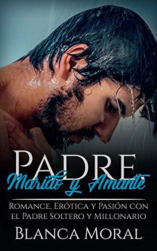 Padre, Marido y Amante: Romance, Erótica y Pasión con el Padre Soltero y Millonario (Novela Romántica)