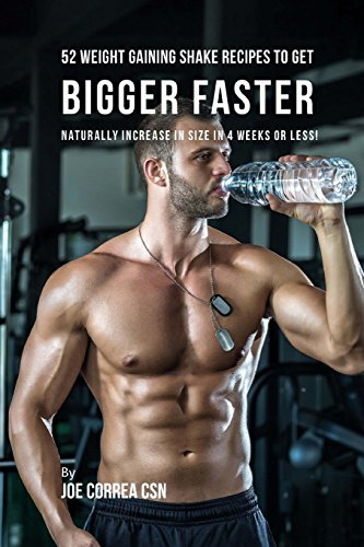 52 Weight Gaining Shake Recipes to Get Bigger Faster: Naturally Increase in Size In 4 Weeks or Less!