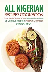 All Nigerian Recipes Cookbook: Enjoy Nigerian Cooking to Taste Authentic Nigerian Foods - 25 Delicious Recipes in Nigerian Cookbook by Gordon Rock (2016-08-13)