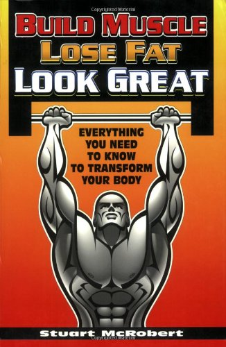 Build Muscle Lose Fat Look Great*** Out of Print: Everything You Need to Know to Transform Your Body por Stuart McRobert