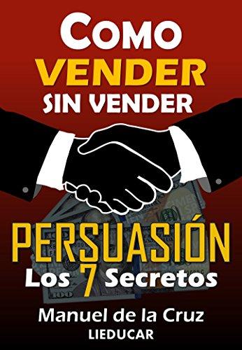 Como Vender sin Vender: Persuasión: Los 7 Secretos por Manuel De la Cruz