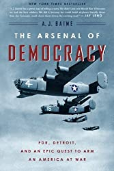 The Arsenal of Democracy: FDR, Detroit, and an Epic Quest to Arm an America at War by A. J. Baime (2015-05-05)