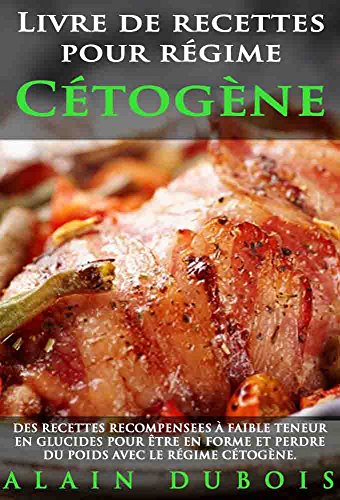 Livre de recettes pour régime Cétogène: DES RECETTES RECOMPENSEES à faible teneur en glucides pour être en forme et perdre du poids avec le régime cétogène par Alain Dubois
