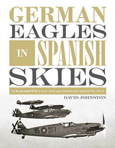 German Eagles in Spanish Skies: The Messerschmitt Bf 109 in Service with the Legion Condor during the Spanish Civil War, 1936-39 por David Johnston Governor General of Canada
