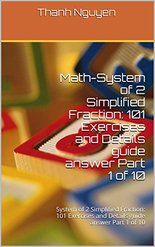 Math-System of 2 Simplified Fraction: 101 Exercises and Details guide answer Part 1 of 10: System of 2 Simplified Fraction: 101 Exercises and Details guide answer Part 1 of 10 (English Edition) por Thanh Nguyen