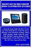 BEST OF ECHO SHOW 2018 ULTIMATE Guide: A Step By Step Guide On How To Set Up Your Echo Device, Code On Alexa, Manage Voice Purchase Settings, Timer, Add ... & Voice Calls, Relink... (English Edition)
