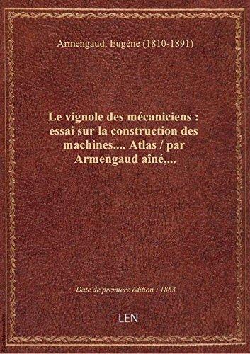 Le vignole des mécaniciens : essai sur la construction des machines.... Atlas / par Armengaud aîné,. par Eugène (1 Armengaud