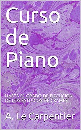 Curso de Piano: HASTA EL GRADO DE EJECUCION DE LOS ESTUDIOS DE CRAMER por A. Le Carpentier