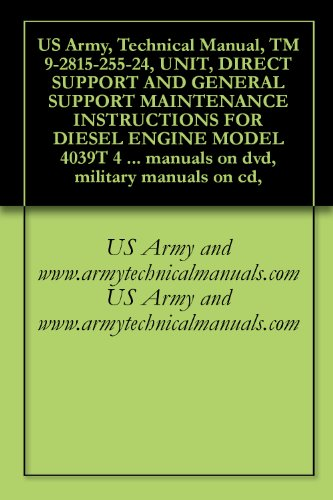 US Army, Technical Manual, TM 9-2815-255-24, UNIT, DIRECT SUPPORT AND GENERAL SUPPORT MAINTENANCE INSTRUCTIONS FOR DIESEL ENGINE MODEL 4039T 4 CYLINDER ... military manuals on cd, (English Edition)