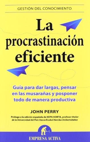 La procrastinación eficiente: La ingeniosa estrategia para lograr hacer muchas cosas gracias a diferir la ejecución de otras (Gestión del conocimiento)