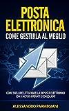 Posta elettronica: come gestirla al meglio: Come Snellire la Tua Casella di Posta Elettronica con 9 Metodi Provati e Consolidati!