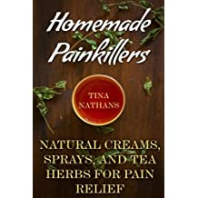 Homemade Painkillers: Natural Creams, Sprays, and Tea Herbs for Pain Relief: (Healthy Healing, Natural Healing) (Naturopathy)
