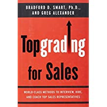 Topgrading for Sales: World-Class Methods to Interview, Hire, and Coach Top SalesRepresentatives by Bradford D. Smart Ph.D. (2008-06-19)