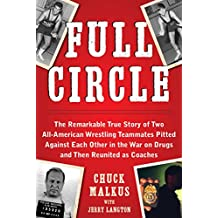 Full Circle: The Remarkable True Story of Two All-American Wrestling Teammates  Pitted Against Each Other in the War on Drugs and Then Reunited as Coaches