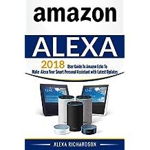 Amazon Alexa: User Guide to Amazon Echo to Make Alexa Your Smart Personal Assistant with Latest  Updates (alexa echo,alexa dot,alexa app,internet Book 2)