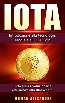 IOTA: Il manuale: Introduzione alla tecnologia Tangle e al IOTA Coin (criptovaluta Vol. 3) di [Alexander, Roman]