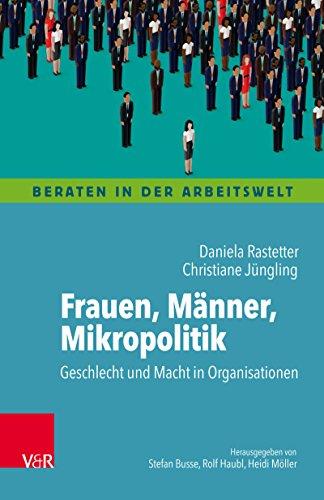 Frauen, Männer, Mikropolitik: Geschlecht und Macht in Organisationen (Beraten in der Arbeitswelt.)