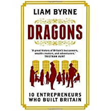 Dragons: Ten Entrepreneurs Who Built Britain by Liam Byrne (2016-05-26)