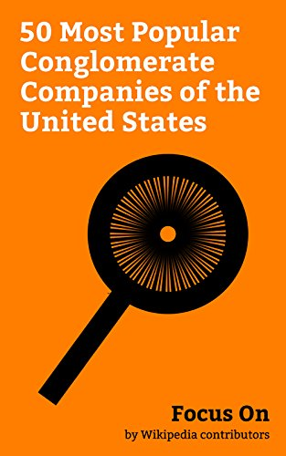 Focus On: 50 Most Popular Conglomerate Companies of the United States: Berkshire Hathaway, Alphabet Inc., General Electric, PepsiCo, Comcast, Time Warner, ... Viacom, Honeywell, etc. (English Edition) -