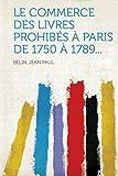 Le commerce des livres prohibés à Paris de 1750 à 1789...