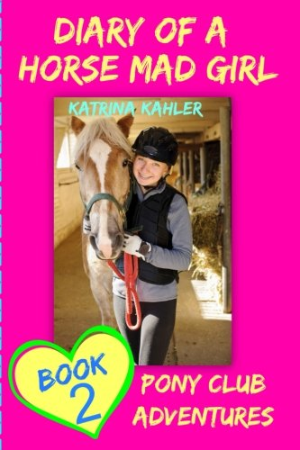 Diary Of A Horse Mad Girl: Book 2 - Pony Club Adventures - A Horse Book For Girl: Volume 2 por Katrina Kahler