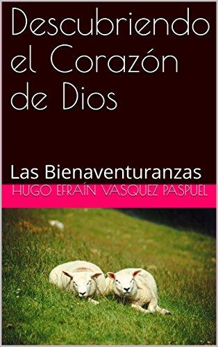 Descubriendo el Corazón de Dios: Las Bienaventuranzas por Hugo Efraín Vasquez Paspuel